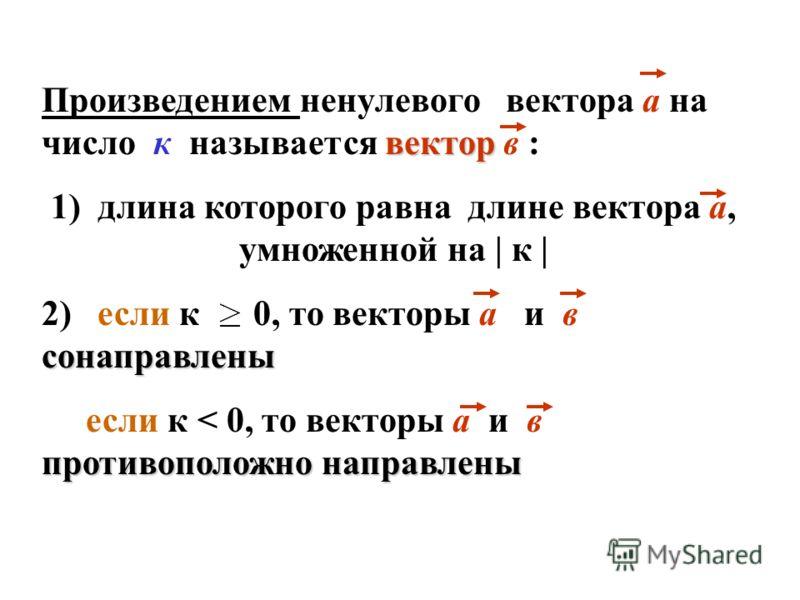 вектор Произведением ненулевого вектора а на число к называется вектор в : 1) длина которого равна длине вектора а, умноженной на | к | сонаправлены 2) если к 0, то векторы а и в сонаправлены противоположно направлены если к < 0, то векторы а и в про