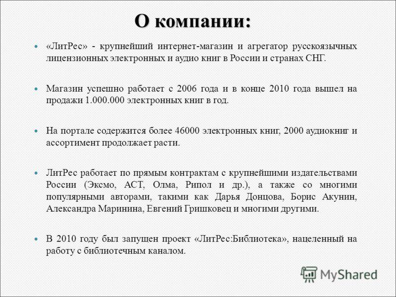О компании: «ЛитРес» - крупнейший интернет-магазин и агрегатор русскоязычных лицензионных электронных и аудио книг в России и странах СНГ. Магазин успешно работает с 2006 года и в конце 2010 года вышел на продажи 1.000.000 электронных книг в год. На