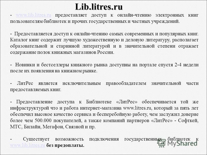 Lib.litres.ru - www.lib.litres.ru предоставляет доступ к онлайн-чтению электронных книг пользователям библиотек и прочих государственных и частных учреждений.www.lib.litres.ru - Предоставляется доступ к онлайн-чтению самых современных и популярных кн