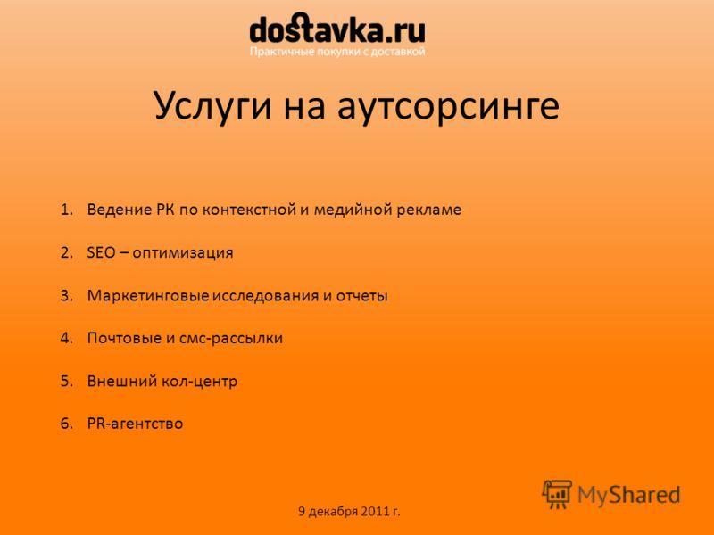 Услуги на аутсорсинге 1.Ведение РК по контекстной и медийной рекламе 2.SEO – оптимизация 3.Маркетинговые исследования и отчеты 4.Почтовые и смс-рассылки 5.Внешний кол-центр 6.PR-агентство 9 декабря 2011 г.