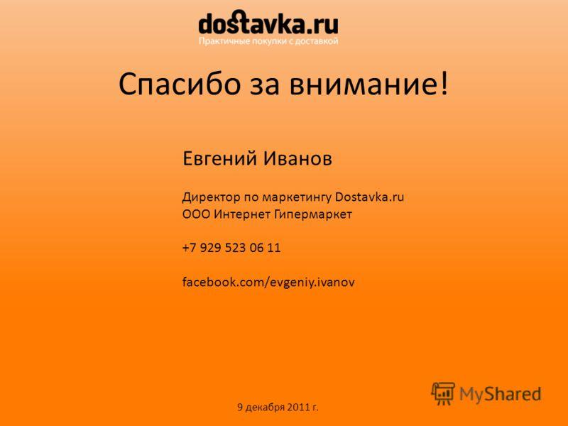 Спасибо за внимание! Евгений Иванов Директор по маркетингу Dostavka.ru ООО Интернет Гипермаркет +7 929 523 06 11 facebook.com/evgeniy.ivanov 9 декабря 2011 г.