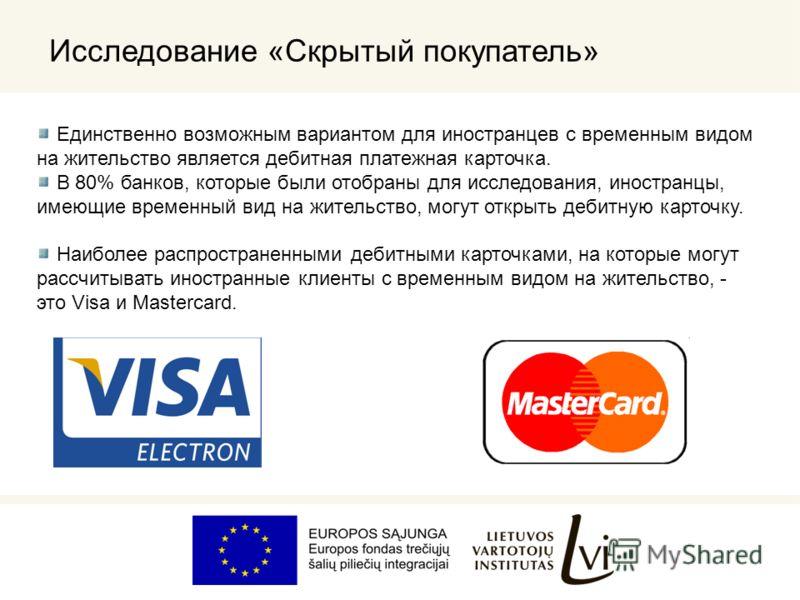 Единственно возможным вариантом для иностранцев с временным видом на жительство является дебитная платежная карточка. В 80% банков, которые были отобраны для исследования, иностранцы, имеющие временный вид на жительство, могут открыть дебитную карточ