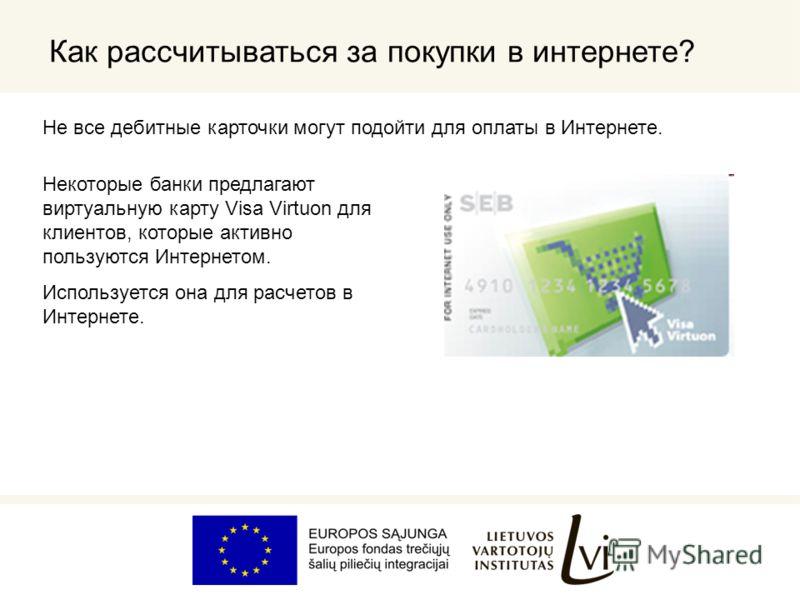 Как рассчитываться за покупки в интернете? Не все дебитные карточки могут подойти для оплаты в Интернете. Некоторые банки предлагают виртуальную карту Visa Virtuon для клиентов, которые активно пользуются Интернетом. Используется она для расчетов в И