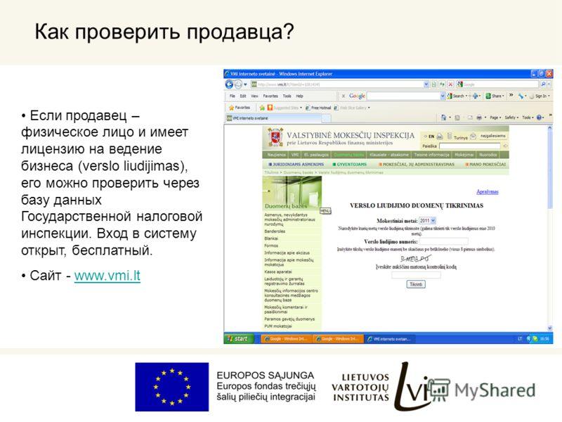 Как проверить продавца? Если продавец – физическое лицо и имеет лицензию на ведение бизнеса (verslo liudijimas), его можно проверить через базу данных Государственной налоговой инспекции. Вход в систему открыт, бесплатный. Сайт - www.vmi.ltwww.vmi.lt