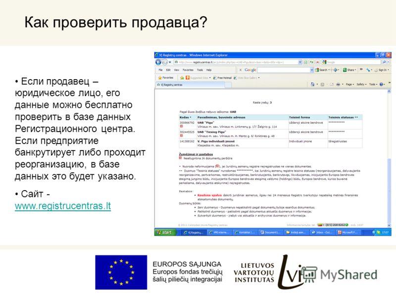 Как проверить продавца? Если продавец – юридическое лицо, его данные можно бесплатно проверить в базе данных Регистрационного центра. Если предприятие банкрутирует либо проходит реорганизацию, в базе данных это будет указано. Сайт - www.registrucentr