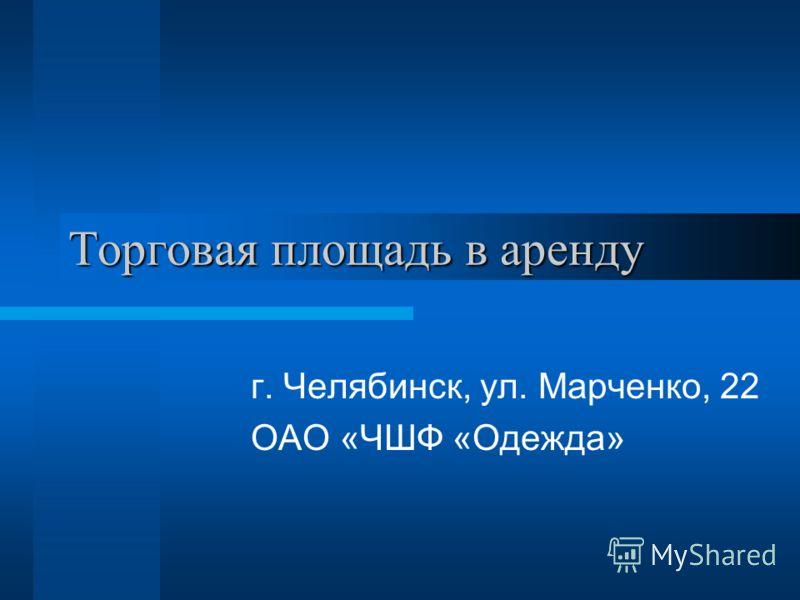 Торговая площадь в аренду г. Челябинск, ул. Марченко, 22 ОАО «ЧШФ «Одежда»