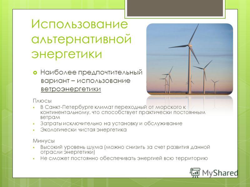 Использование альтернативной энергетики Наиболее предпочтительный вариант – использование ветроэнергетики Плюсы В Санкт-Петербурге климат переходный от морского к континентальному, что способствует практически постоянным ветрам Затраты исключительно