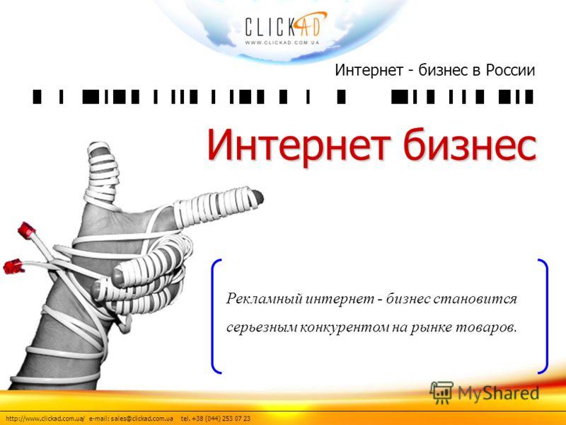 http://www.clickad.com.ua/ e-mail: sales@clickad.com.ua tel. +38 (044) 253 07 23 Интернет - бизнес в России Интернет бизнес Рекламный интернет - бизнес становится серьезным конкурентом на рынке товаров.