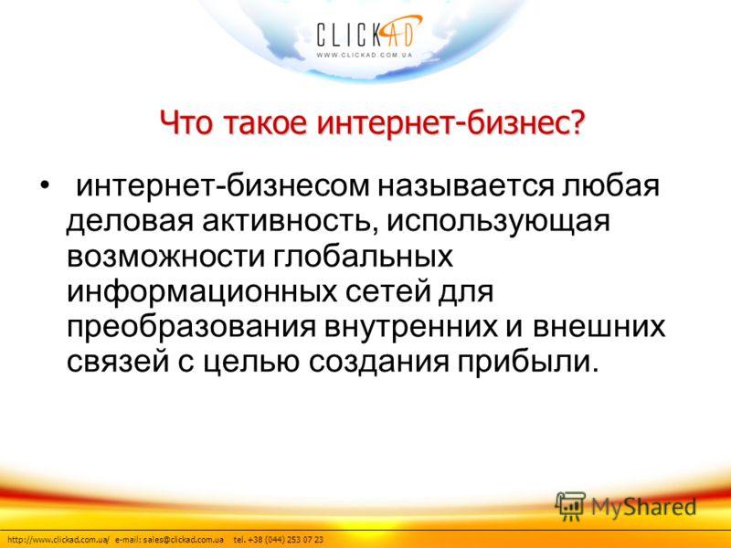 http://www.clickad.com.ua/ e-mail: sales@clickad.com.ua tel. +38 (044) 253 07 23 Что такое интернет-бизнес? интернет-бизнесом называется любая деловая активность, использующая возможности глобальных информационных сетей для преобразования внутренних