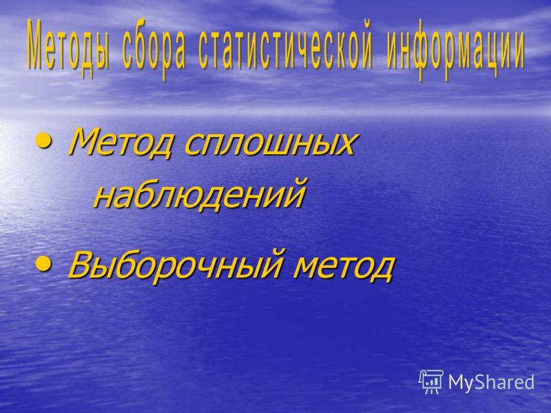 Метод сплошных Метод сплошных наблюдений наблюдений Выборочный метод Выборочный метод