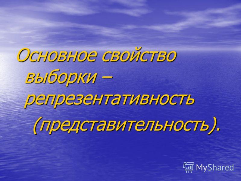 Основное свойство выборки – репрезентативность (представительность). (представительность).
