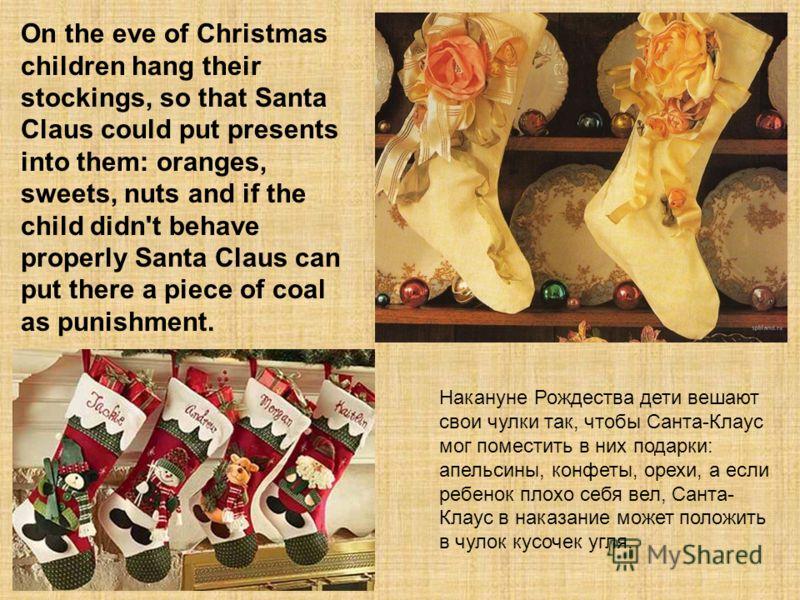 Накануне Рождества дети вешают свои чулки так, чтобы Санта-Клаус мог поместить в них подарки: апельсины, конфеты, орехи, а если ребенок плохо себя вел, Санта- Клаус в наказание может положить в чулок кусочек угля. On the eve of Christmas children han