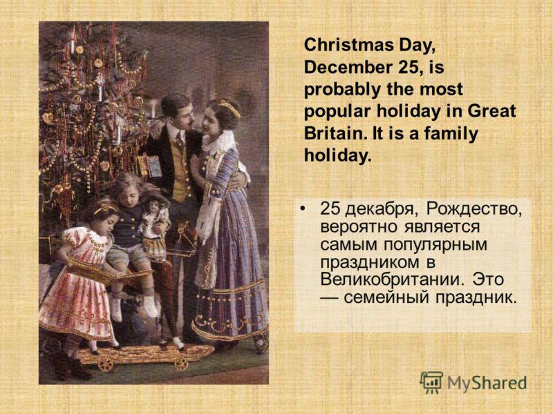 25 декабря, Рождество, вероятно является самым популярным праздником в Великобритании. Это семейный праздник. Christmas Day, December 25, is probably the most popular holiday in Great Britain. It is a family holiday.