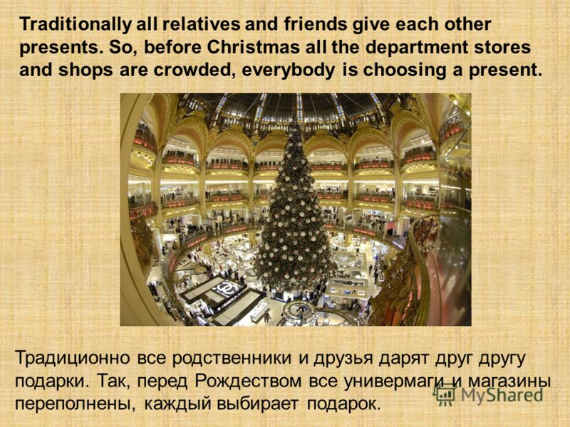 Traditionally all relatives and friends give each other presents. So, before Christmas all the department stores and shops are crowded, everybody is choosing a present. Традиционно все родственники и друзья дарят друг другу подарки. Так, перед Рождес