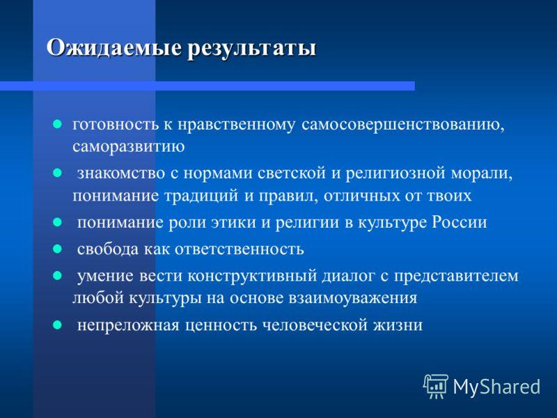 Ожидаемые результаты готовность к нравственному самосовершенствованию, саморазвитию знакомство с нормами светской и религиозной морали, понимание традиций и правил, отличных от твоих понимание роли этики и религии в культуре России свобода как ответс