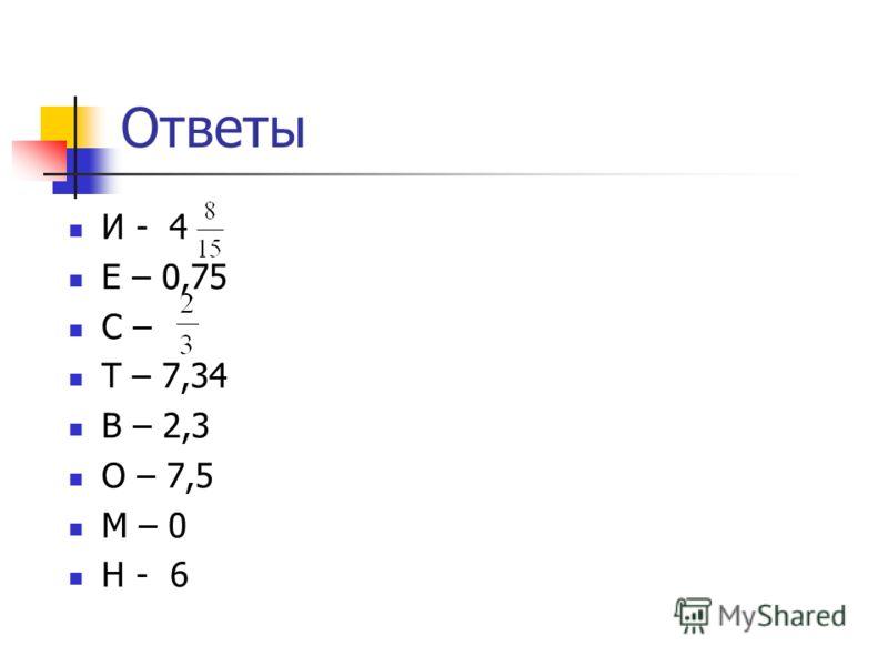 Ответы И - 4 Е – 0,75 С – Т – 7,34 В – 2,3 О – 7,5 М – 0 Н - 6