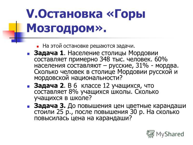 V.Остановка «Горы Мозгодром». На этой остановке решаются задачи. Задача 1. Население столицы Мордовии составляет примерно 348 тыс. человек. 60% населения составляют – русские, 31% - мордва. Сколько человек в столице Мордовии русской и мордовской наци