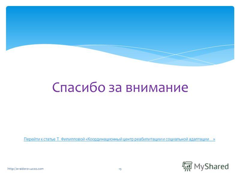 Спасибо за внимание http://sv-sidorov.ucoz.com15 Перейти к статье Т. Филипповой «Координационный центр реабилитации и социальной адаптации…»