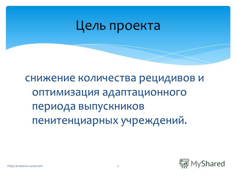 снижение количества рецидивов и оптимизация адаптационного периода выпускников пенитенциарных учреждений. Цель проекта 2http://sv-sidorov.ucoz.com