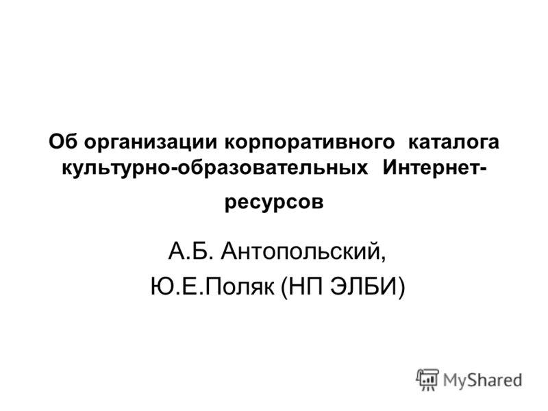 Об организации корпоративного каталога культурно-образовательных Интернет- ресурсов А.Б. Антопольский, Ю.Е.Поляк (НП ЭЛБИ)