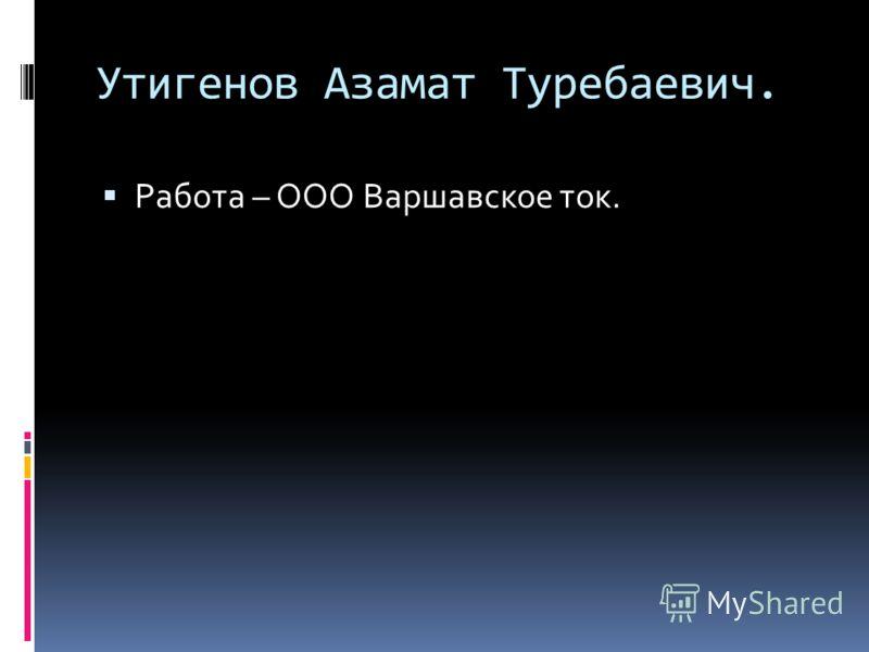 Утигенов Азамат Туребаевич. Работа – ООО Варшавское ток.