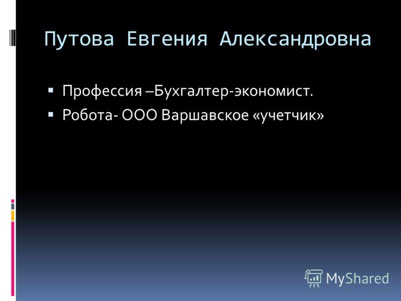 Путова Евгения Александровна Профессия –Бухгалтер-экономист. Робота- ООО Варшавское «учетчик»