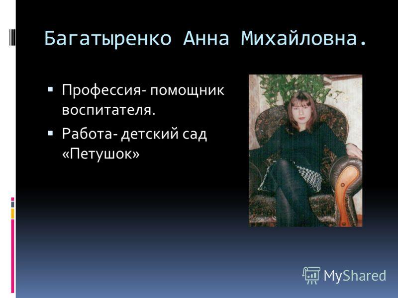 Багатыренко Анна Михайловна. Профессия- помощник воспитателя. Работа- детский сад «Петушок»