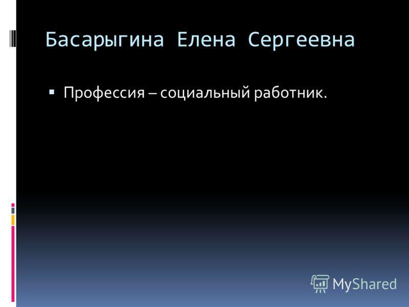 Басарыгина Елена Сергеевна Профессия – социальный работник.