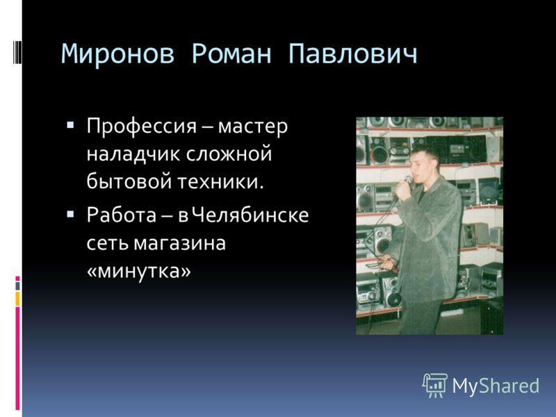 Миронов Роман Павлович Профессия – мастер наладчик сложной бытовой техники. Работа – в Челябинске сеть магазина «минутка»