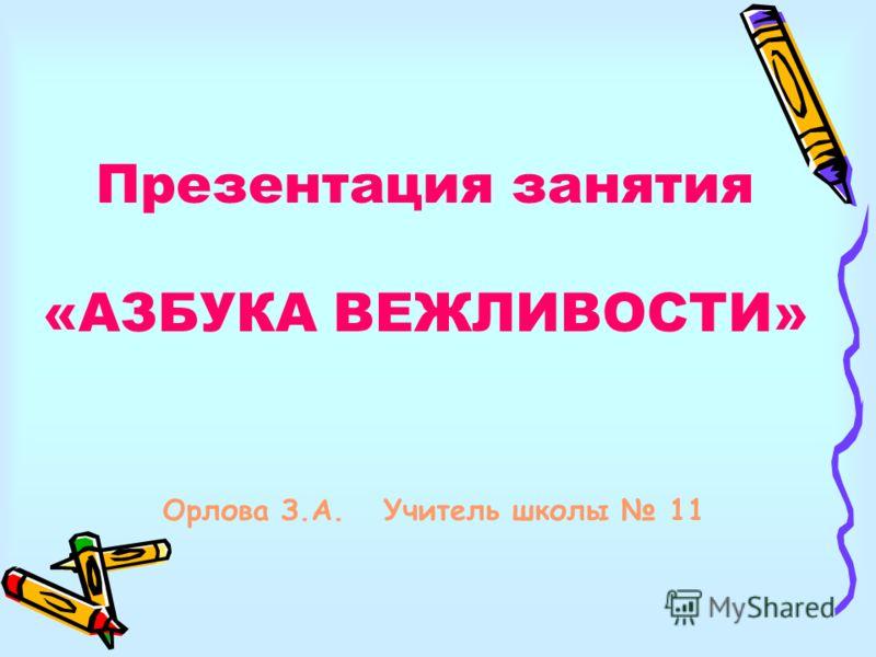 Презентация занятия «АЗБУКА ВЕЖЛИВОСТИ» Орлова З.А. Учитель школы 11