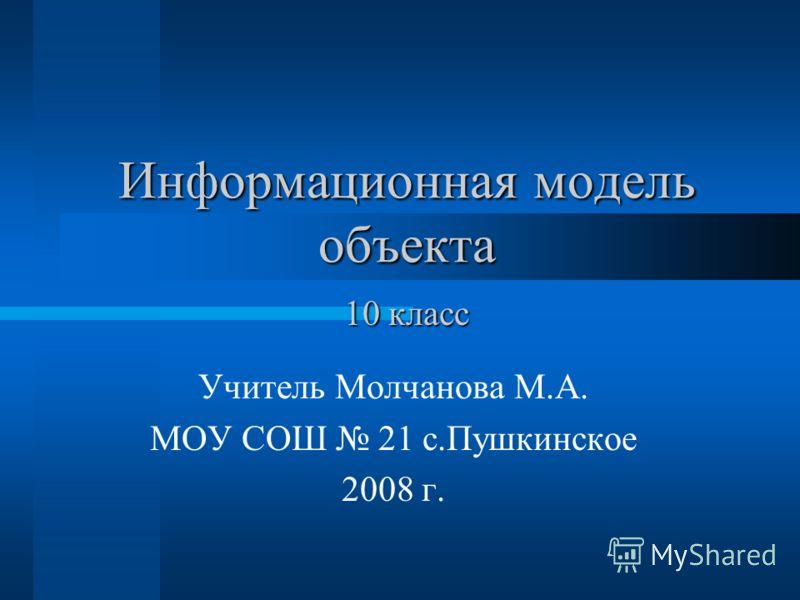 Информационная модель объекта Учитель Молчанова М.А. МОУ СОШ 21 с.Пушкинское 2008 г. 10 класс