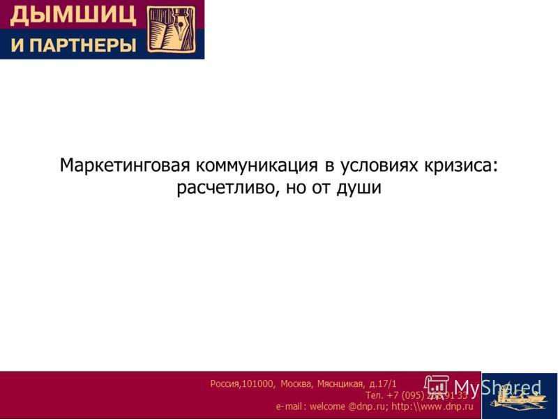 Россия,101000, Москва, Мяснцикая, д.17/1 Тел. +7 (095) 258 91 33 e-mail:welcome@dnp.ru; http:\\www.dnp.ru Маркетинговая коммуникация в условиях кризиса: расчетливо, но от души