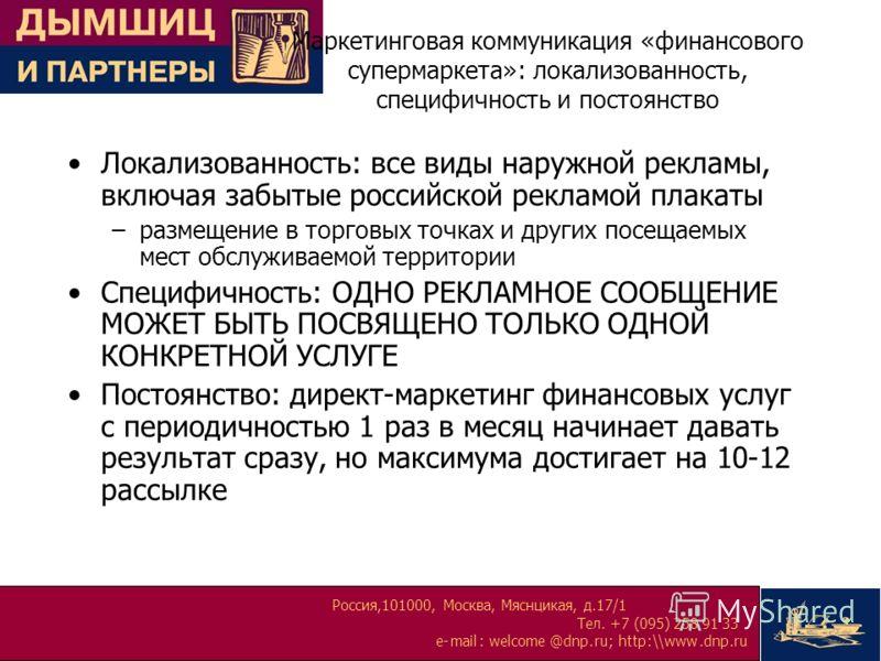 Россия,101000, Москва, Мяснцикая, д.17/1 Тел. +7 (095) 258 91 33 e-mail:welcome@dnp.ru; http:\\www.dnp.ru Маркетинговая коммуникация «финансового супермаркета»: локализованность, специфичность и постоянство Локализованность: все виды наружной рекламы