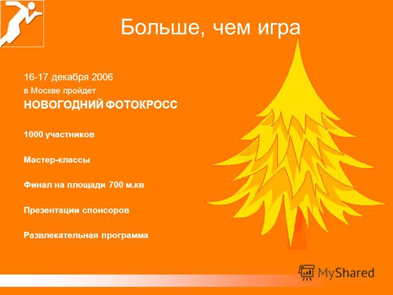 16-17 декабря 2006 в Москве пройдет НОВОГОДНИЙ ФОТОКРОСС 1000 участников Мастер-классы Финал на площади 700 м.кв Презентации спонсоров Развлекательная программа Больше, чем игра
