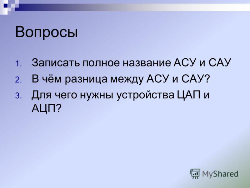 Вопросы 1. Записать полное название АСУ и САУ 2. В чём разница между АСУ и САУ? 3. Для чего нужны устройства ЦАП и АЦП?