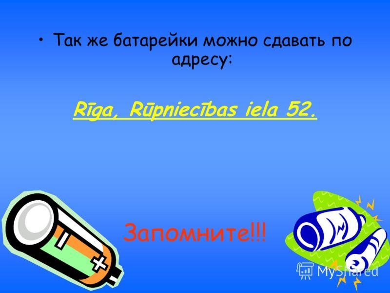 Так же батарейки можно сдавать по адресу: Rīga, Rūpniecības iela 52. Запомните!!!