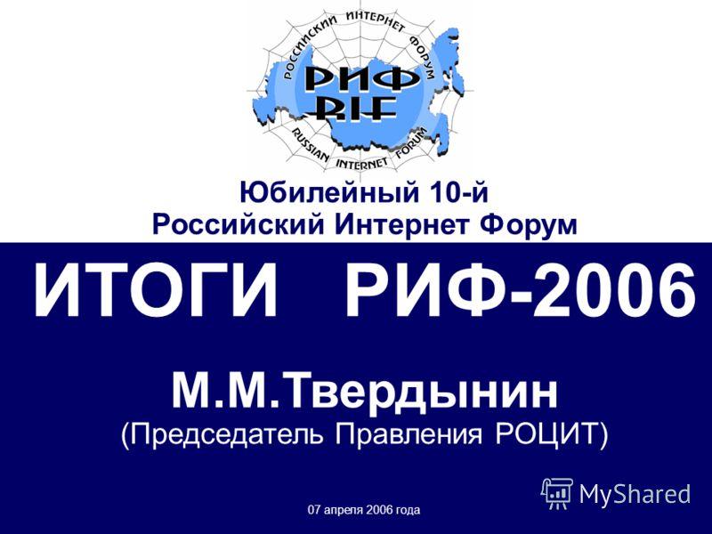 Юбилейный десятый Российский Интернет Форум (РИФ-2006) 21-26 марта 2006 г. г.Москва, Пансионат «Лесные дали» ИТОГИ РИФ-2006 М.М.Твердынин (Председатель Правления РОЦИТ) 07 апреля 2006 года Юбилейный 10-й Российский Интернет Форум