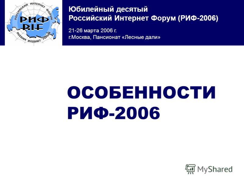 Юбилейный десятый Российский Интернет Форум (РИФ-2006) 21-26 марта 2006 г. г.Москва, Пансионат «Лесные дали» ОСОБЕННОСТИ РИФ-2006