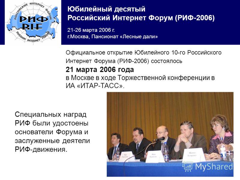 Юбилейный десятый Российский Интернет Форум (РИФ-2006) 21-26 марта 2006 г. г.Москва, Пансионат «Лесные дали» Официальное открытие Юбилейного 10-го Российского Интернет Форума (РИФ-2006) состоялось 21 марта 2006 года в Москве в ходе Торжественной конф