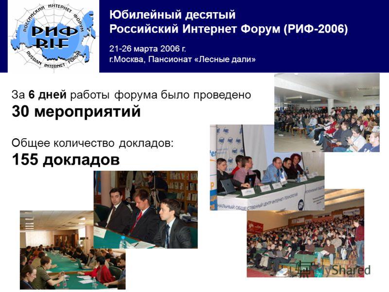 Юбилейный десятый Российский Интернет Форум (РИФ-2006) 21-26 марта 2006 г. г.Москва, Пансионат «Лесные дали» За 6 дней работы форума было проведено 30 мероприятий Общее количество докладов: 155 докладов
