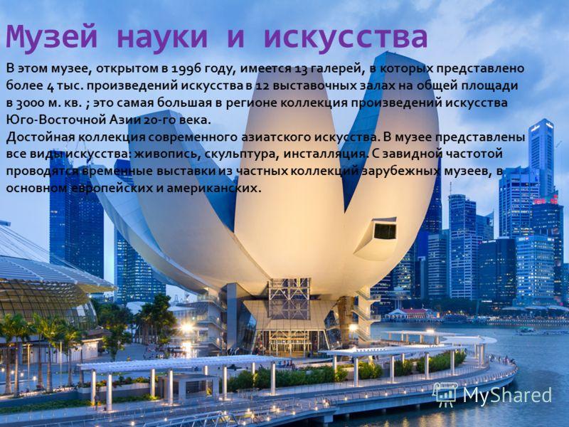 Музей науки и искусства В этом музее, открытом в 1996 году, имеется 13 галерей, в которых представлено более 4 тыс. произведений искусства в 12 выставочных залах на общей площади в 3000 м. кв. ; это самая большая в регионе коллекция произведений иску