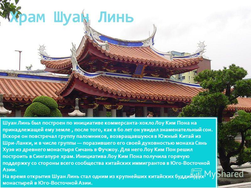 Храм Шуан Линь Шуан Линь был построен по инициативе коммерсанта-хокло Лоу Ким Пона на принадлежащей ему земле, после того, как в 60 лет он увидел знаменательный сон. Вскоре он повстречал группу паломников, возвращавшуюся в Южный Китай из Шри-Ланки, и