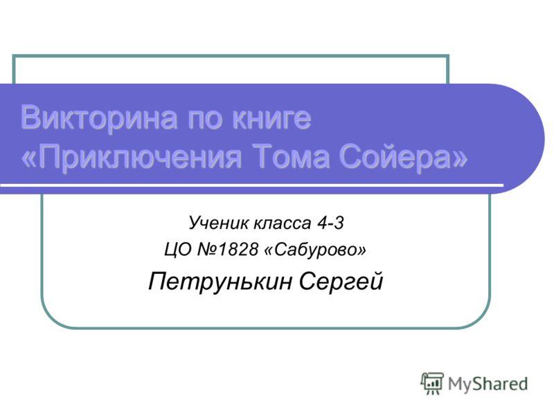 Викторина по книге «Приключения Тома Сойера» Ученик класса 4-3 ЦО 1828 «Сабурово» Петрунькин Сергей