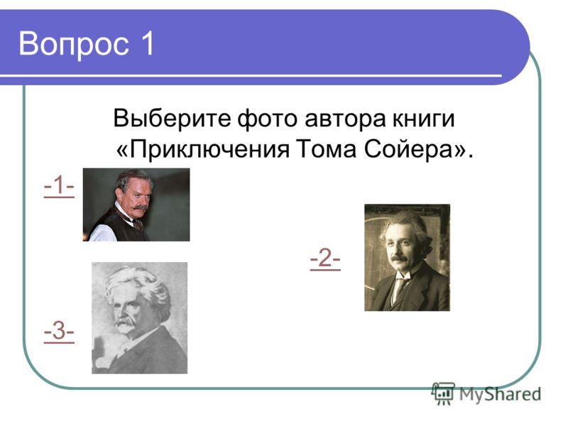 Вопрос 1 Выберите фото автора книги «Приключения Тома Сойера». -1- -2- -3-