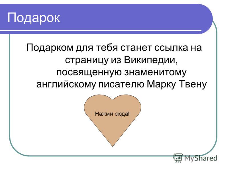 Подарок Подарком для тебя станет ссылка на страницу из Википедии, посвященную знаменитому английскому писателю Марку Твену Нажми сюда!