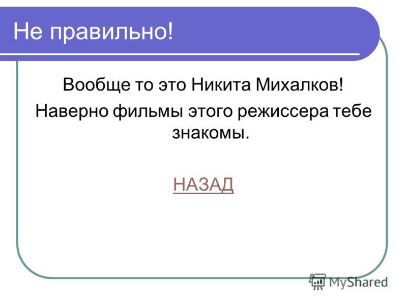 Не правильно! Вообще то это Никита Михалков! Наверно фильмы этого режиссера тебе знакомы. НАЗАД