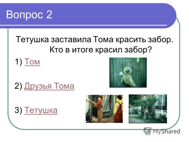 Вопрос 2 Тетушка заставила Тома красить забор. Кто в итоге красил забор? 1) ТомТом 2) Друзья ТомаДрузья Тома 3) ТетушкаТетушка