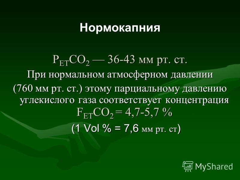 Нормокапния Р ЕТ СО 2 36-43 мм рт. ст. При нормальном атмосферном давлении (760 мм рт. ст.) этому парциальному давлению углекислого газа соответствует концентрация F ЕТ СО 2 = 4,7-5,7 % (1 Vol % = 7,6 мм рт. ст )