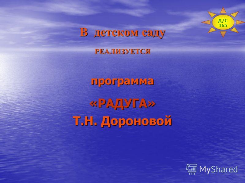 В детском саду РЕАЛИЗУЕТСЯпрограмма«РАДУГА» Т.Н. Дороновой Д/С 165