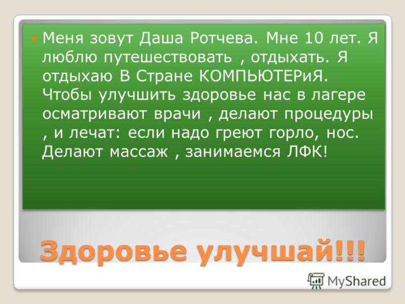 Здоровье улучшай!!! Меня зовут Даша Ротчева. Мне 10 лет. Я люблю путешествовать, отдыхать. Я отдыхаю В Стране КОМПЬЮТЕРиЯ. Чтобы улучшить здоровье нас в лагере осматривают врачи, делают процедуры, и лечат: если надо греют горло, нос. Делают массаж, з